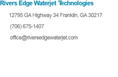 Rivers Edge Waterjet Technologies 12795 GA Highway 34 Franklin, GA 30217 (706) 675-1407 office@riversedgewaterjet.com